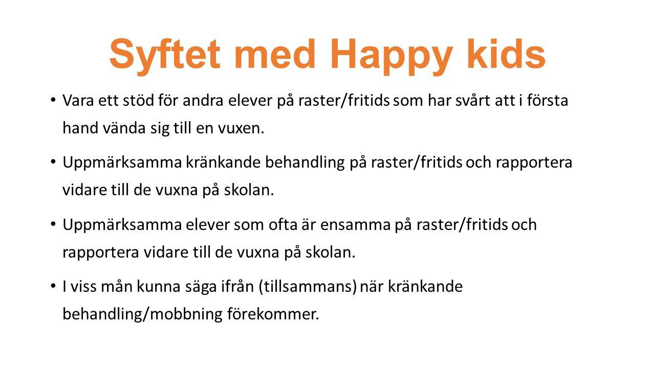 Syftet med Happy kids Vara ett stöd för andra elever på raster/fritids som har svårt att i första hand vända sig till en vuxen. Uppmärksamma kränkande