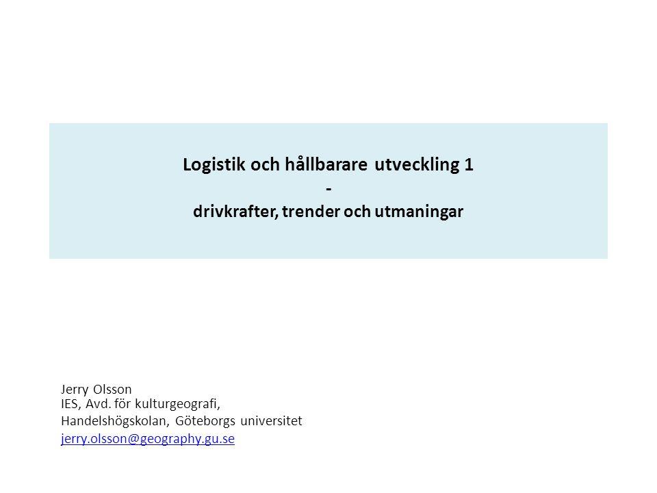 Logistik och hållbarare utveckling 1 - drivkrafter, trender och utmaningar Jerry Olsson IES, Avd. för kulturgeografi, Handelshögskolan, Göteborgs univ