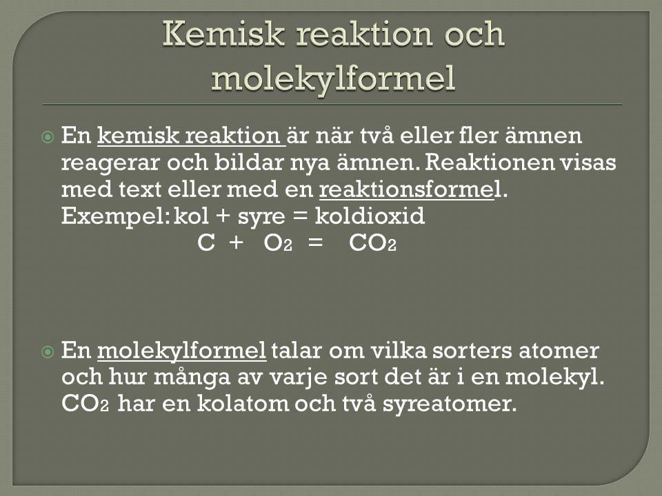  En kemisk reaktion är när två eller fler ämnen reagerar och bildar nya ämnen. Reaktionen visas med text eller med en reaktionsformel. Exempel: kol +