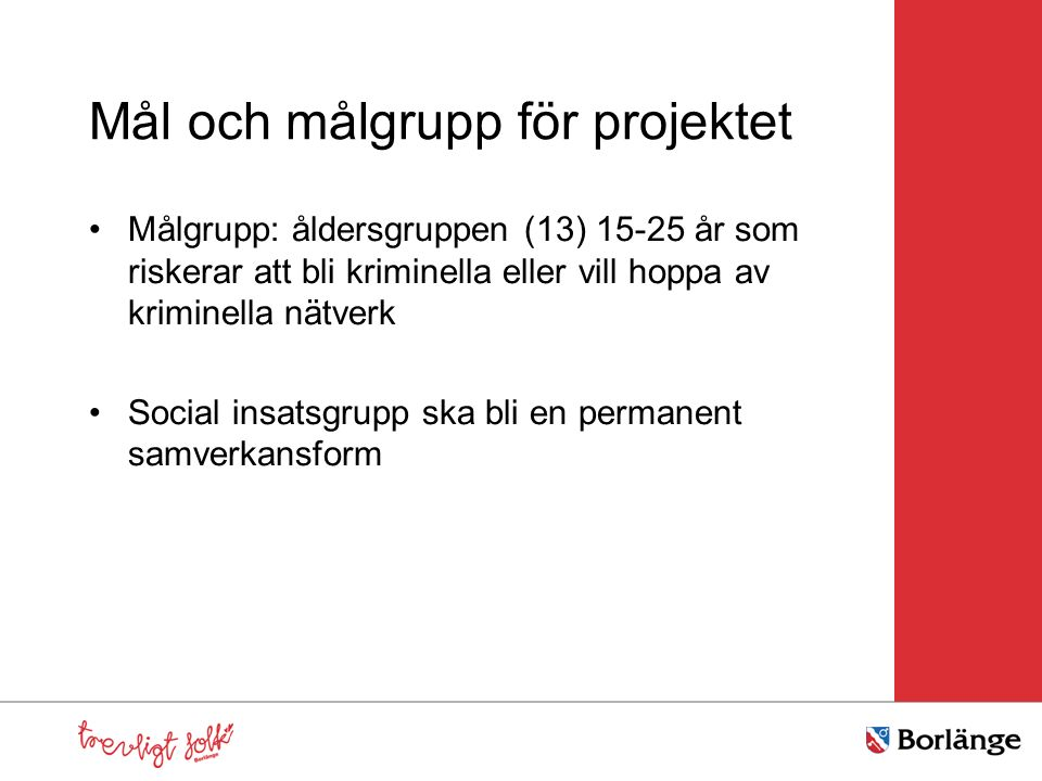 Mål och målgrupp för projektet Målgrupp: åldersgruppen (13) 15-25 år som riskerar att bli kriminella eller vill hoppa av kriminella nätverk Social insatsgrupp ska bli en permanent samverkansform
