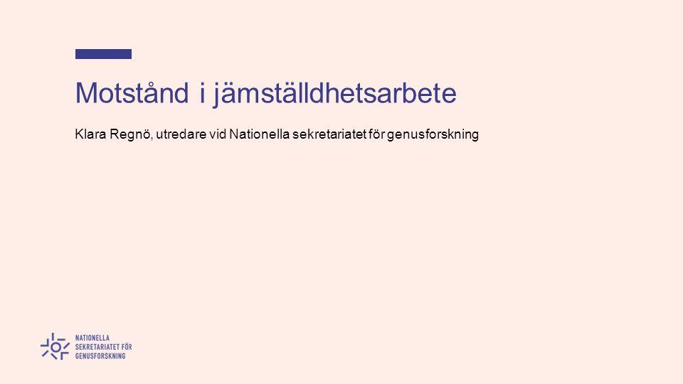 Motstånd i jämställdhetsarbete Klara Regnö, utredare vid Nationella sekretariatet för genusforskning