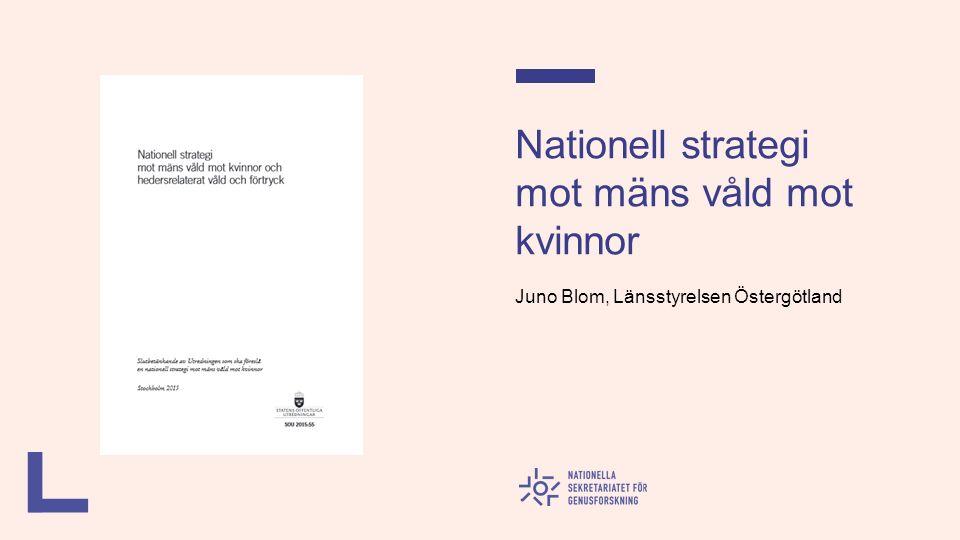 Nationell strategi mot mäns våld mot kvinnor Juno Blom, Länsstyrelsen Östergötland