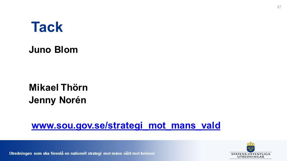 Utredningen som ska föreslå en nationell strategi mot mäns våld mot kvinnor Tack Juno Blom Mikael Thörn Jenny Norén www.sou.gov.se/strategi_mot_mans_vald 97