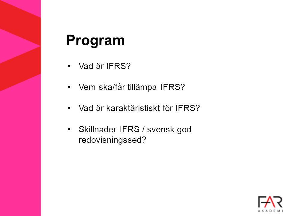 Program Vad är IFRS? Vem ska/får tillämpa IFRS? Vad är karaktäristiskt för IFRS? Skillnader IFRS / svensk god redovisningssed?