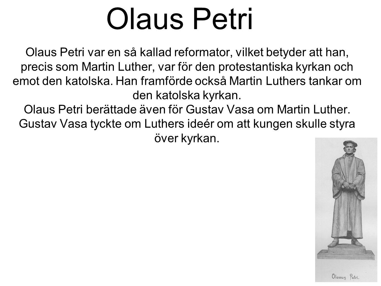 Olaus Petri Olaus Petri var en så kallad reformator, vilket betyder att han, precis som Martin Luther, var för den protestantiska kyrkan och emot den katolska.