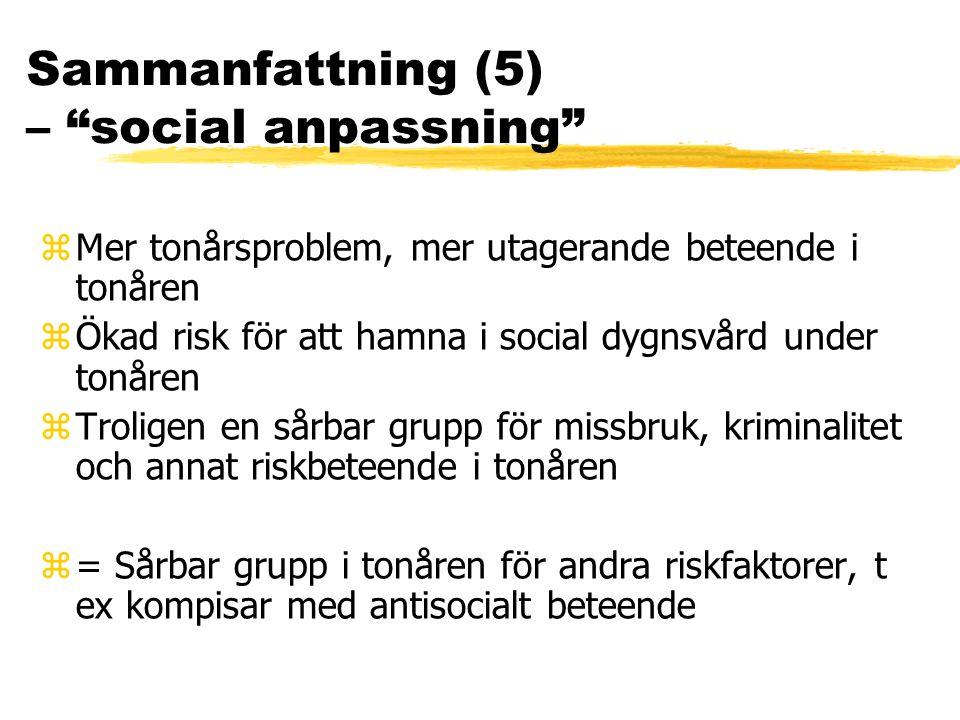 Sammanfattning (5) – social anpassning zMer tonårsproblem, mer utagerande beteende i tonåren zÖkad risk för att hamna i social dygnsvård under tonåren zTroligen en sårbar grupp för missbruk, kriminalitet och annat riskbeteende i tonåren z= Sårbar grupp i tonåren för andra riskfaktorer, t ex kompisar med antisocialt beteende