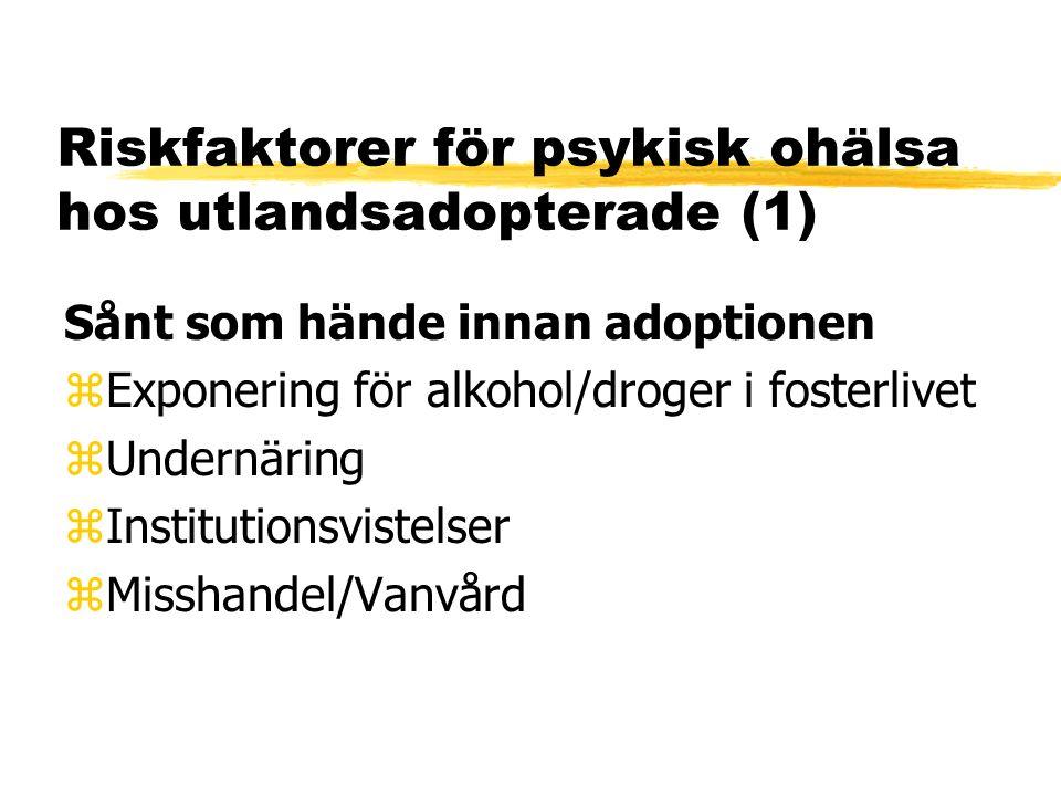 Riskfaktorer för psykisk ohälsa hos utlandsadopterade (1) Sånt som hände innan adoptionen zExponering för alkohol/droger i fosterlivet zUndernäring zInstitutionsvistelser zMisshandel/Vanvård