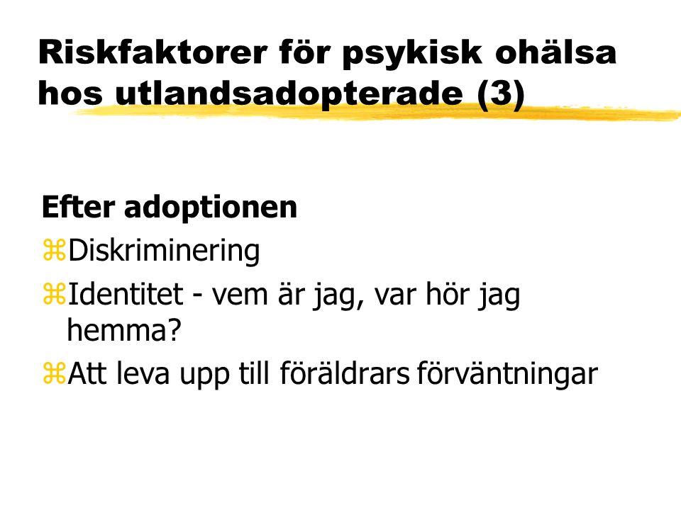 Riskfaktorer för psykisk ohälsa hos utlandsadopterade (3) Efter adoptionen zDiskriminering zIdentitet - vem är jag, var hör jag hemma? zAtt leva upp t