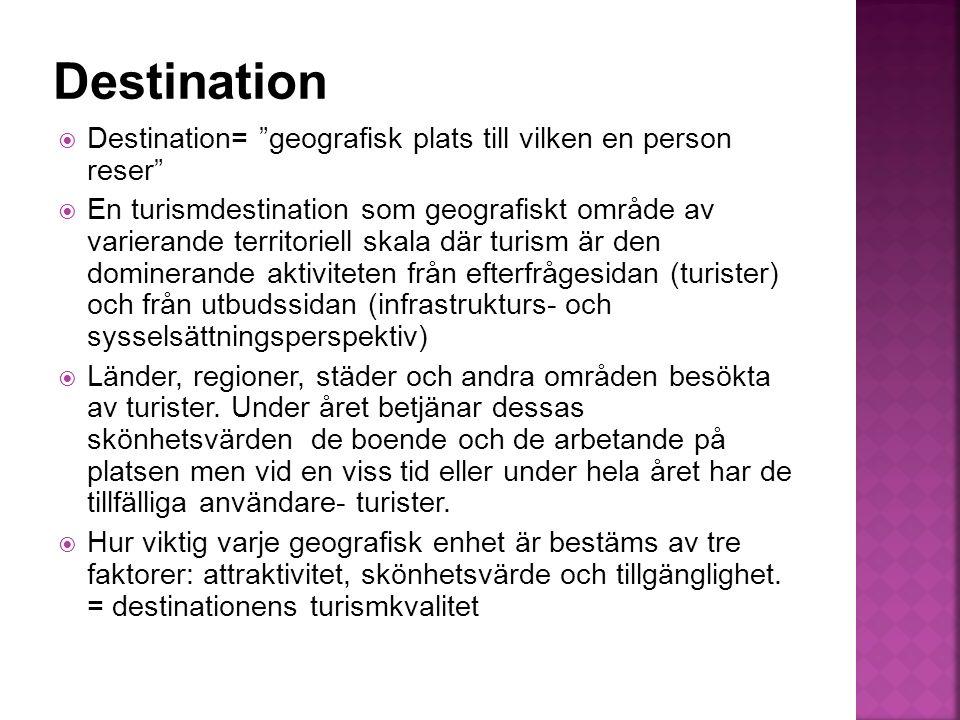  Destination= geografisk plats till vilken en person reser  En turismdestination som geografiskt område av varierande territoriell skala där turism är den dominerande aktiviteten från efterfrågesidan (turister) och från utbudssidan (infrastrukturs- och sysselsättningsperspektiv)  Länder, regioner, städer och andra områden besökta av turister.