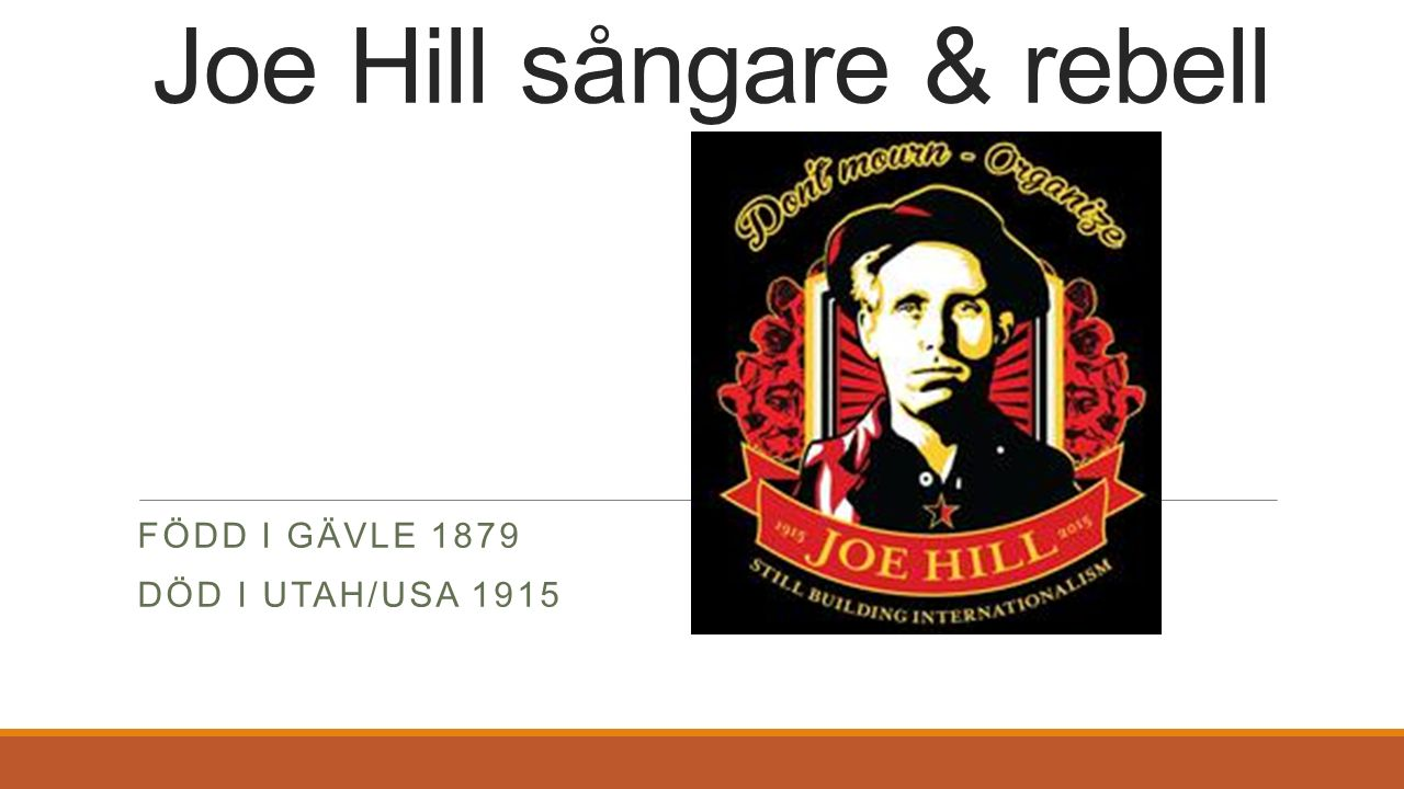Joe Hill sångare & rebell FÖDD I GÄVLE 1879 DÖD I UTAH/USA 1915