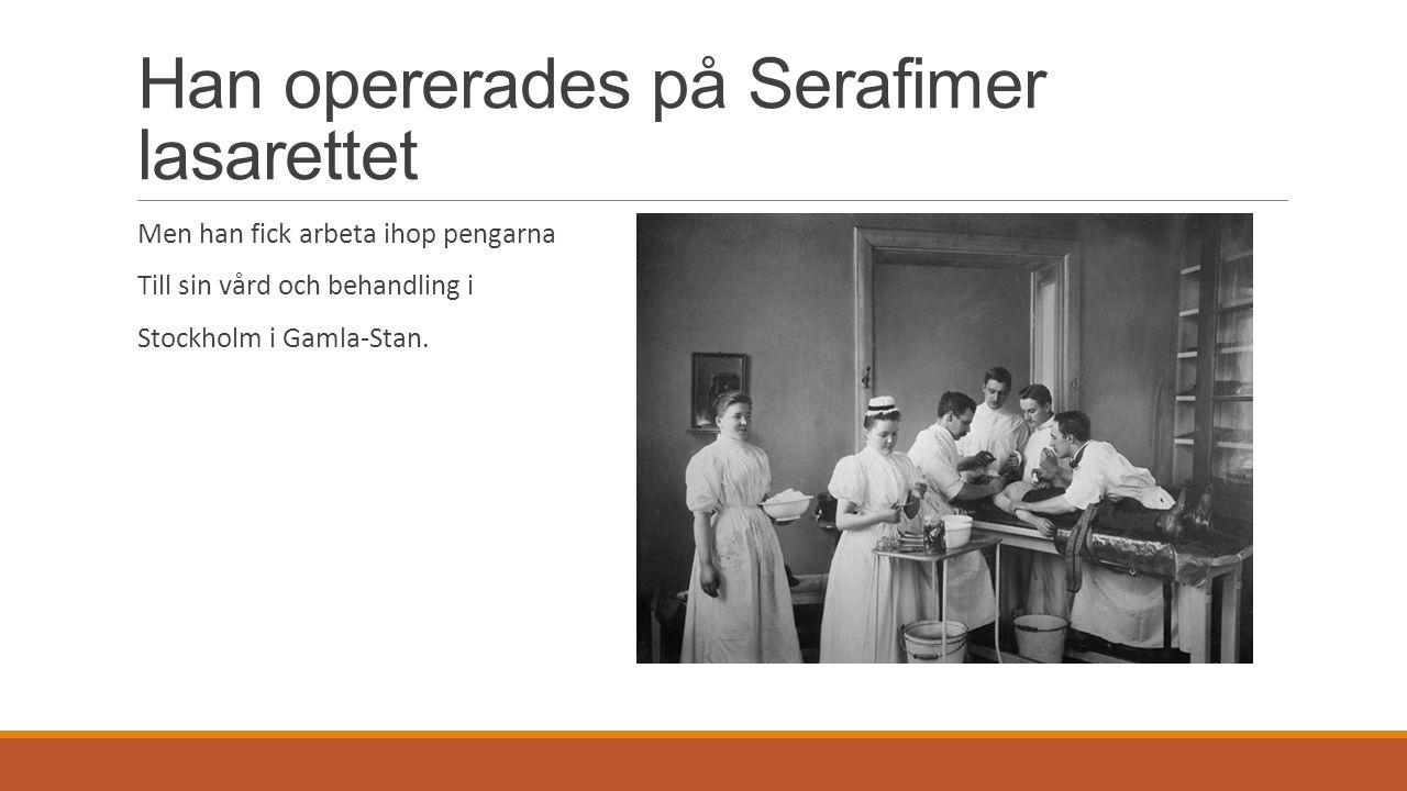 Han opererades på Serafimer lasarettet Men han fick arbeta ihop pengarna Till sin vård och behandling i Stockholm i Gamla-Stan.