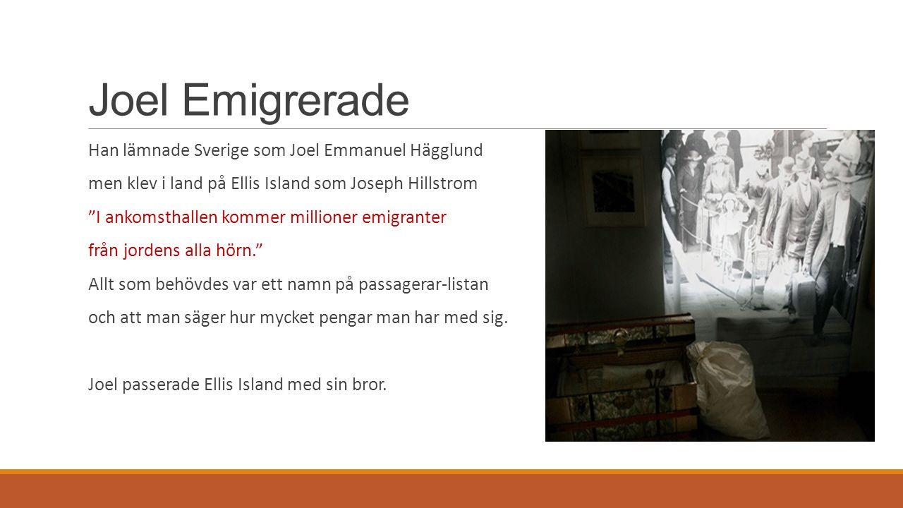 Joel Emigrerade Han lämnade Sverige som Joel Emmanuel Hägglund men klev i land på Ellis Island som Joseph Hillstrom I ankomsthallen kommer millioner emigranter från jordens alla hörn. Allt som behövdes var ett namn på passagerar-listan och att man säger hur mycket pengar man har med sig.
