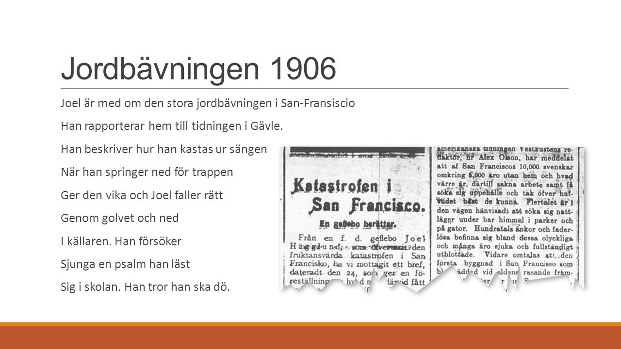 Jordbävningen 1906 Joel är med om den stora jordbävningen i San-Fransiscio Han rapporterar hem till tidningen i Gävle. Han beskriver hur han kastas ur