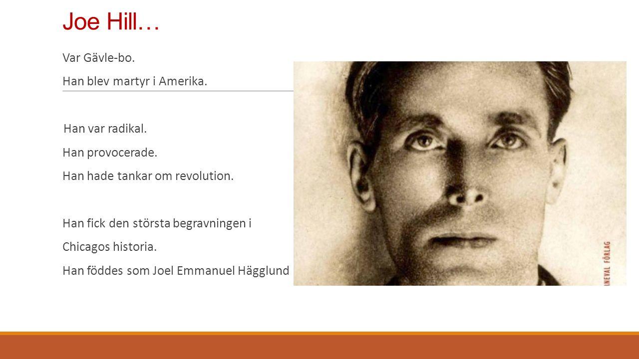 Joe Hill… Var Gävle-bo. Han blev martyr i Amerika. Han var radikal. Han provocerade. Han hade tankar om revolution. Han fick den största begravningen