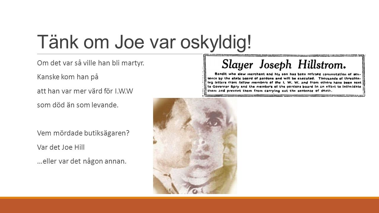 Tänk om Joe var oskyldig! Om det var så ville han bli martyr. Kanske kom han på att han var mer värd för I.W.W som död än som levande. Vem mördade but