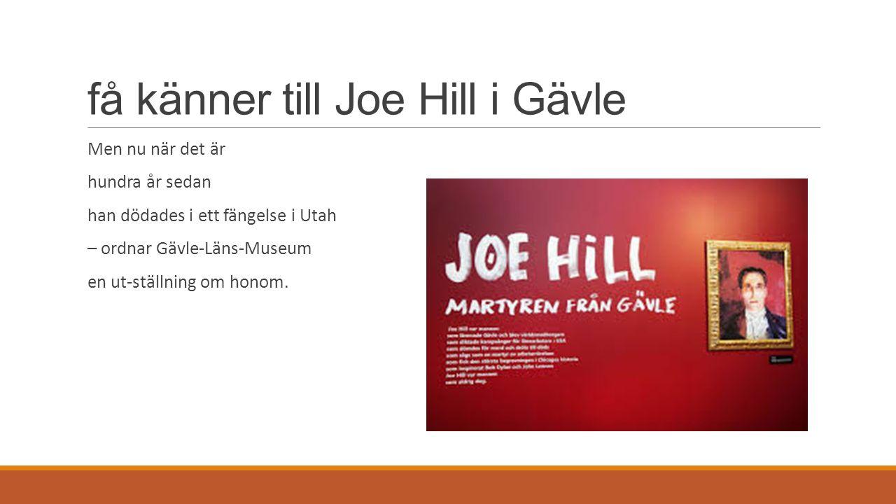 få känner till Joe Hill i Gävle Men nu när det är hundra år sedan han dödades i ett fängelse i Utah – ordnar Gävle-Läns-Museum en ut-ställning om hono