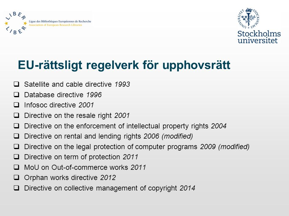 EU-rättsligt regelverk för upphovsrätt  Satellite and cable directive 1993  Database directive 1996  Infosoc directive 2001  Directive on the resale right 2001  Directive on the enforcement of intellectual property rights 2004  Directive on rental and lending rights 2006 (modified)  Directive on the legal protection of computer programs 2009 (modified)  Directive on term of protection 2011  MoU on Out-of-commerce works 2011  Orphan works directive 2012  Directive on collective management of copyright 2014