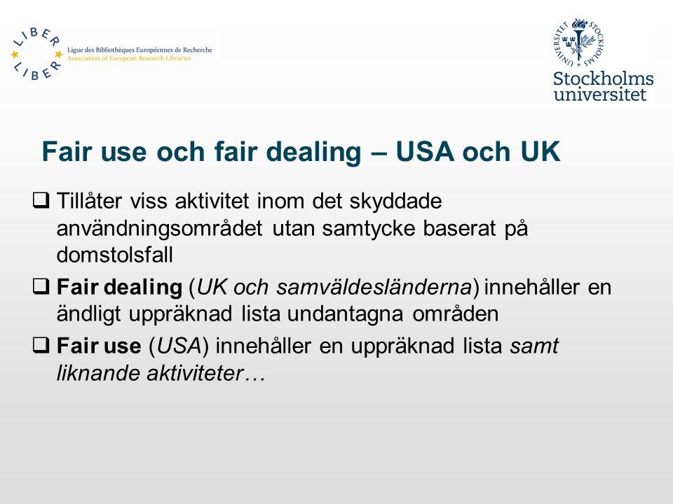 Fair use och fair dealing – USA och UK  Tillåter viss aktivitet inom det skyddade användningsområdet utan samtycke baserat på domstolsfall  Fair dealing (UK och samväldesländerna) innehåller en ändligt uppräknad lista undantagna områden  Fair use (USA) innehåller en uppräknad lista samt liknande aktiviteter…