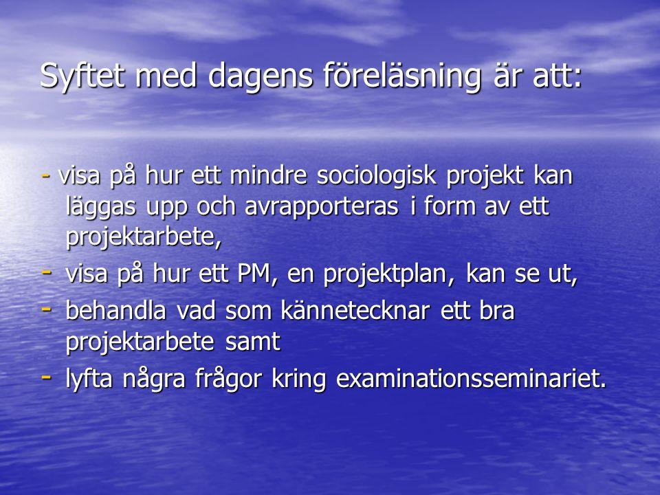 Syftet med dagens föreläsning är att: - visa på hur ett mindre sociologisk projekt kan läggas upp och avrapporteras i form av ett projektarbete, - visa på hur ett PM, en projektplan, kan se ut, - behandla vad som kännetecknar ett bra projektarbete samt - lyfta några frågor kring examinationsseminariet.