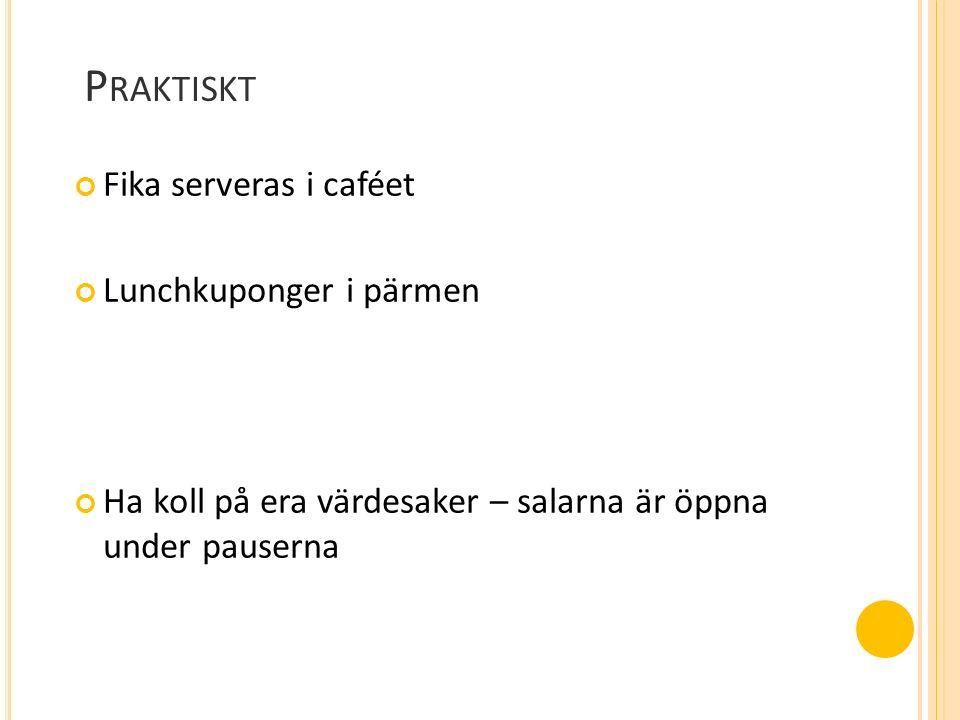 P RAKTISKT Fika serveras i caféet Lunchkuponger i pärmen Ha koll på era värdesaker – salarna är öppna under pauserna