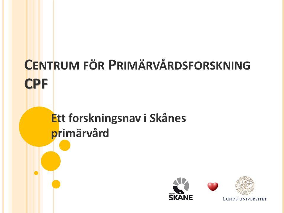 CPF C ENTRUM FÖR P RIMÄRVÅRDSFORSKNING CPF Ett forskningsnav i Skånes primärvård
