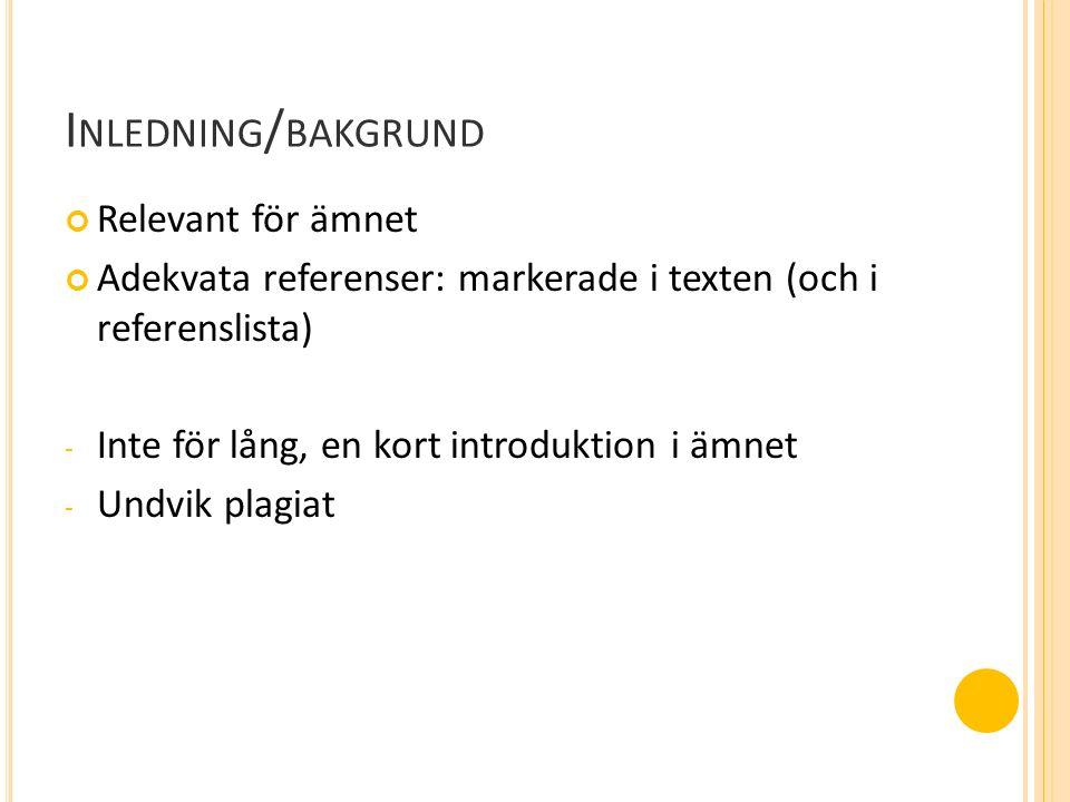 I NLEDNING / BAKGRUND Relevant för ämnet Adekvata referenser: markerade i texten (och i referenslista) - Inte för lång, en kort introduktion i ämnet - Undvik plagiat