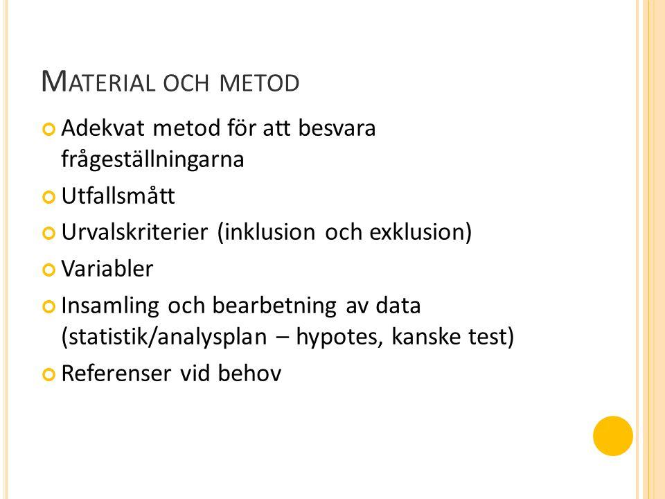 M ATERIAL OCH METOD Adekvat metod för att besvara frågeställningarna Utfallsmått Urvalskriterier (inklusion och exklusion) Variabler Insamling och bearbetning av data (statistik/analysplan – hypotes, kanske test) Referenser vid behov
