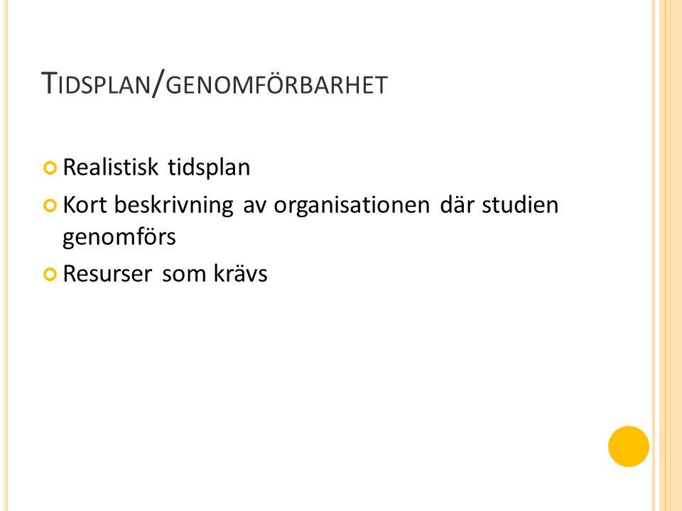 T IDSPLAN / GENOMFÖRBARHET Realistisk tidsplan Kort beskrivning av organisationen där studien genomförs Resurser som krävs