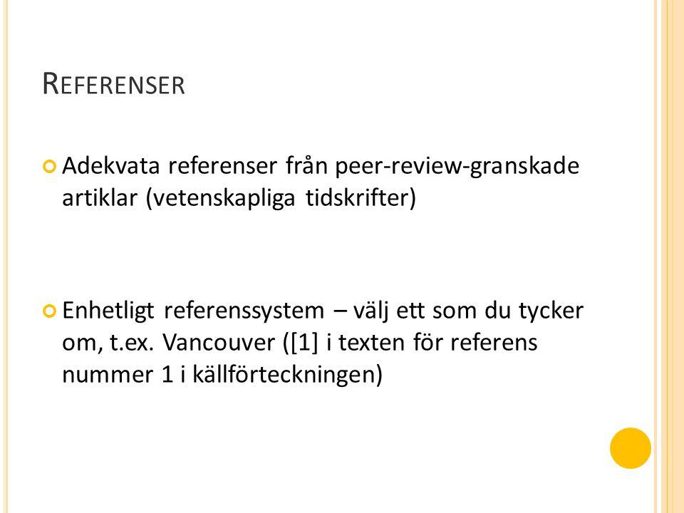 R EFERENSER Adekvata referenser från peer-review-granskade artiklar (vetenskapliga tidskrifter) Enhetligt referenssystem – välj ett som du tycker om, t.ex.