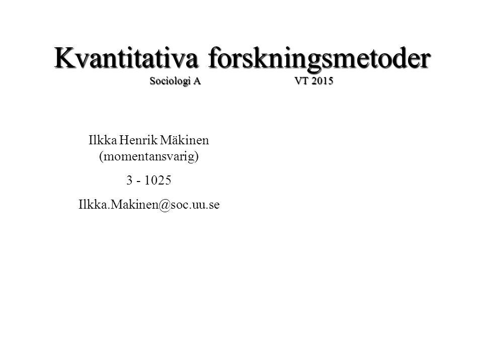 Kvantitativa forskningsmetoder Sociologi A VT 2015 Ilkka Henrik Mäkinen (momentansvarig) 3 - 1025 Ilkka.Makinen@soc.uu.se