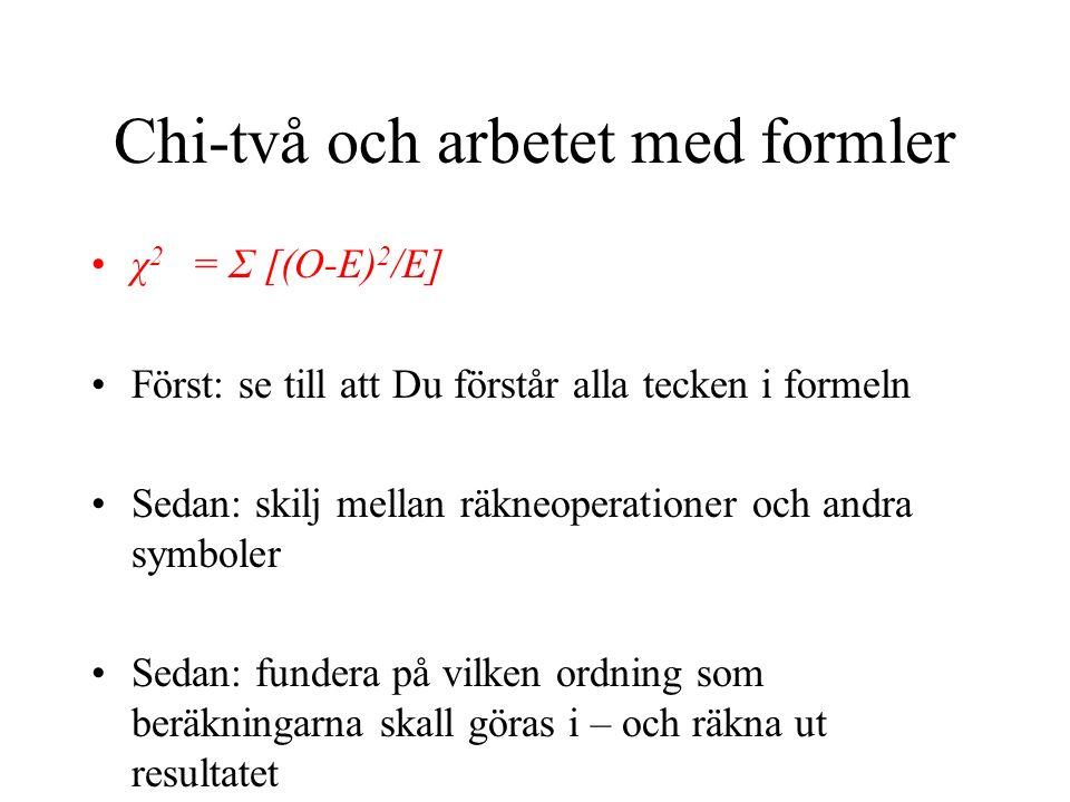 Chi-två och arbetet med formler χ 2 = Σ [(O-E) 2 /E] Först: se till att Du förstår alla tecken i formeln Sedan: skilj mellan räkneoperationer och andra symboler Sedan: fundera på vilken ordning som beräkningarna skall göras i – och räkna ut resultatet
