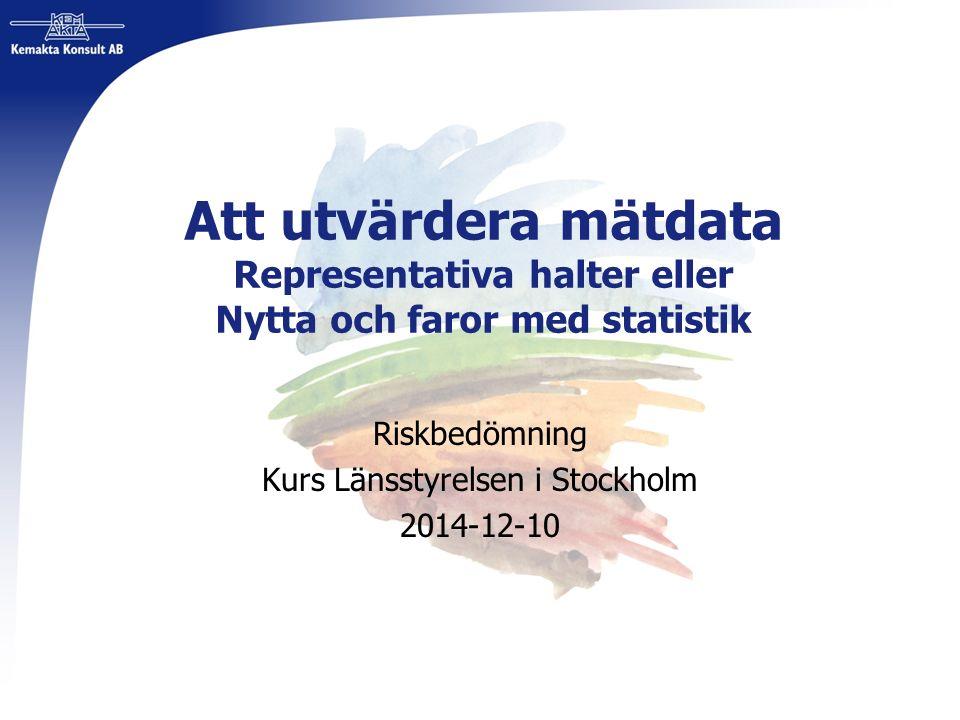Att utvärdera mätdata Representativa halter eller Nytta och faror med statistik Riskbedömning Kurs Länsstyrelsen i Stockholm 2014-12-10