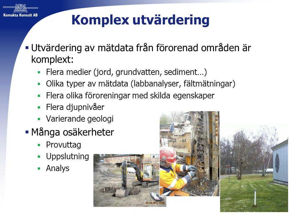Komplex utvärdering  Utvärdering av mätdata från förorenad områden är komplext:  Flera medier (jord, grundvatten, sediment…)  Olika typer av mätdata (labbanalyser, fältmätningar)  Flera olika föroreningar med skilda egenskaper  Flera djupnivåer  Varierande geologi  Många osäkerheter  Provuttag  Uppslutning  Analys