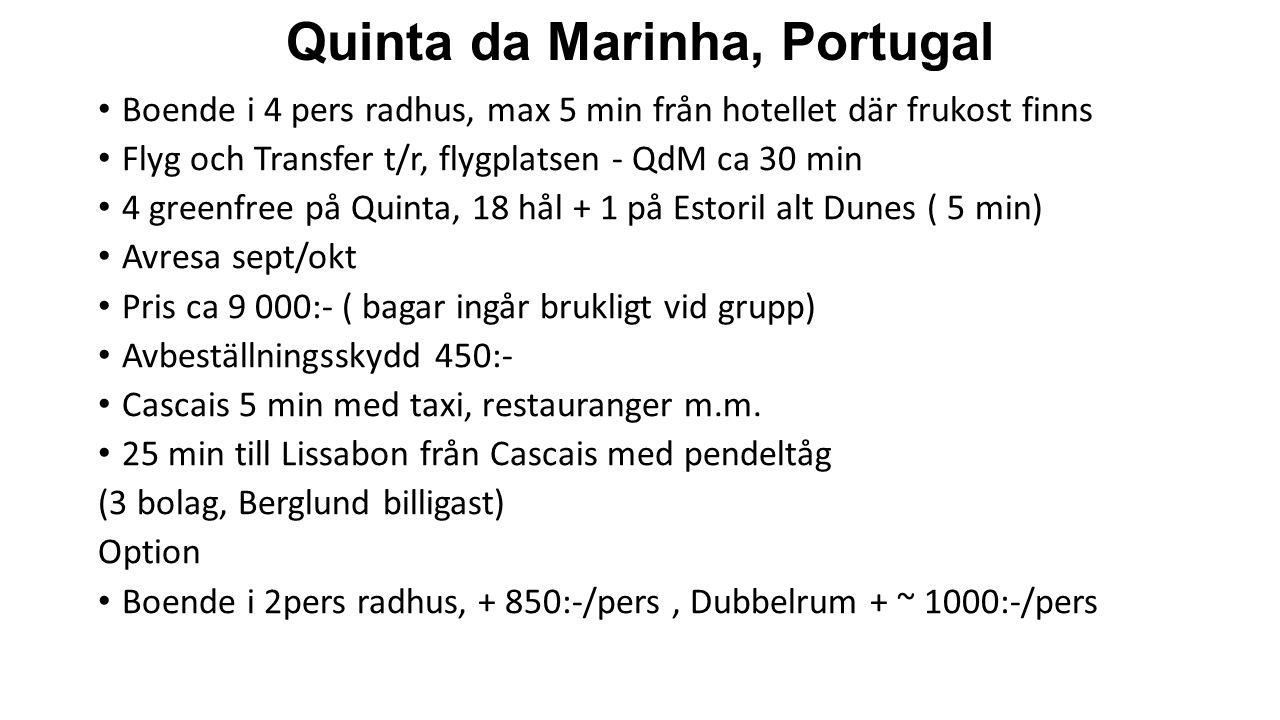 Quinta da Marinha, Portugal Boende i 4 pers radhus, max 5 min från hotellet där frukost finns Flyg och Transfer t/r, flygplatsen - QdM ca 30 min 4 greenfree på Quinta, 18 hål + 1 på Estoril alt Dunes ( 5 min) Avresa sept/okt Pris ca 9 000:- ( bagar ingår brukligt vid grupp) Avbeställningsskydd 450:- Cascais 5 min med taxi, restauranger m.m.