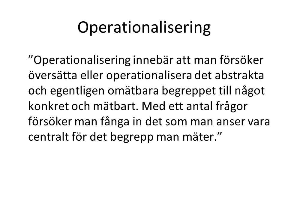 Operationalisering Operationalisering innebär att man försöker översätta eller operationalisera det abstrakta och egentligen omätbara begreppet till något konkret och mätbart.