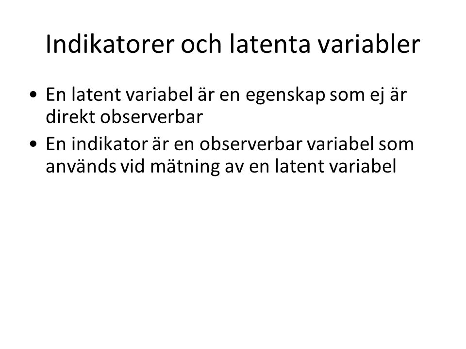 Indikatorer och latenta variabler En latent variabel är en egenskap som ej är direkt observerbar En indikator är en observerbar variabel som används vid mätning av en latent variabel