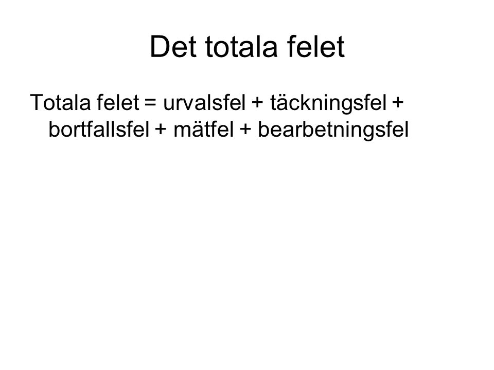 Det totala felet Totala felet = urvalsfel + täckningsfel + bortfallsfel + mätfel + bearbetningsfel