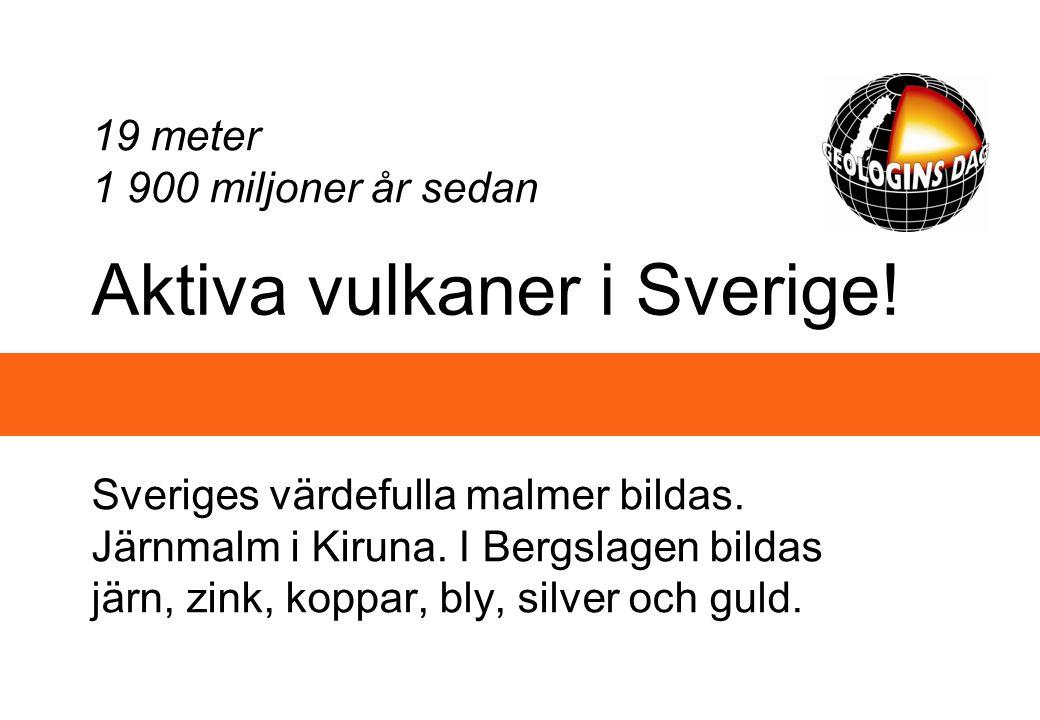 Aktiva vulkaner i Sverige! Sveriges värdefulla malmer bildas. Järnmalm i Kiruna. I Bergslagen bildas järn, zink, koppar, bly, silver och guld. 19 mete