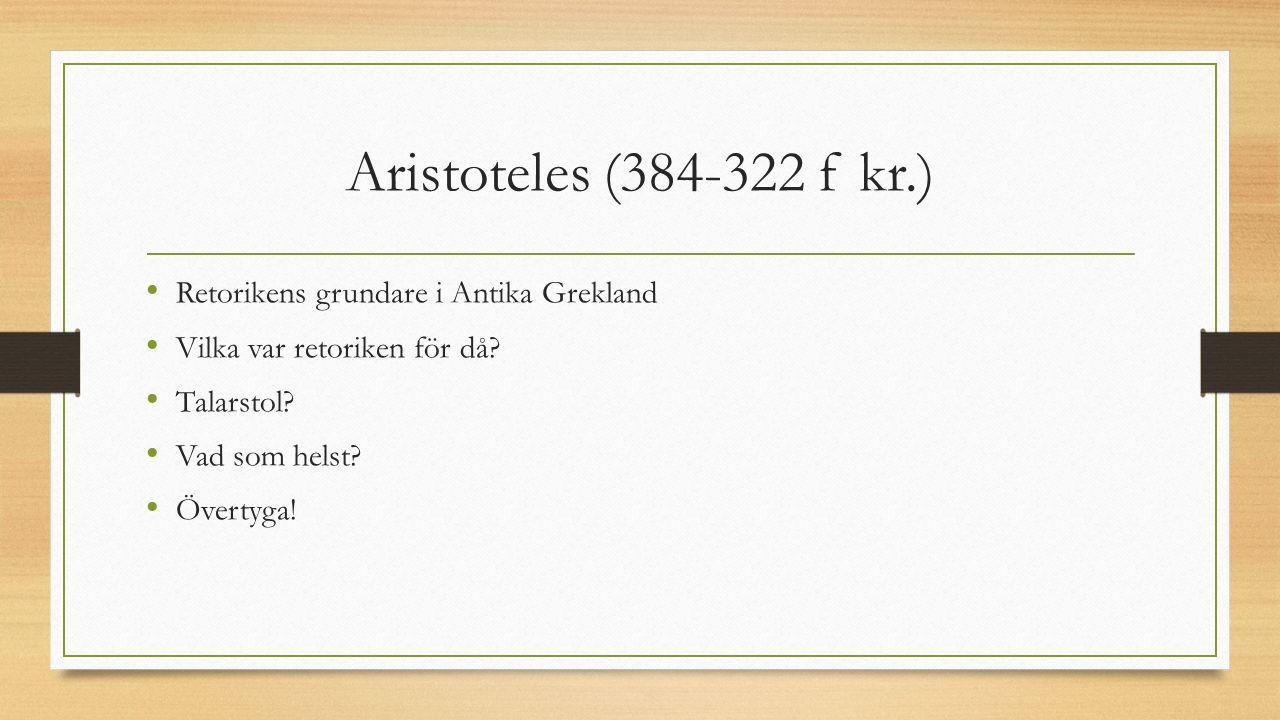 Aristoteles (384-322 f kr.) Retorikens grundare i Antika Grekland Vilka var retoriken för då? Talarstol? Vad som helst? Övertyga!