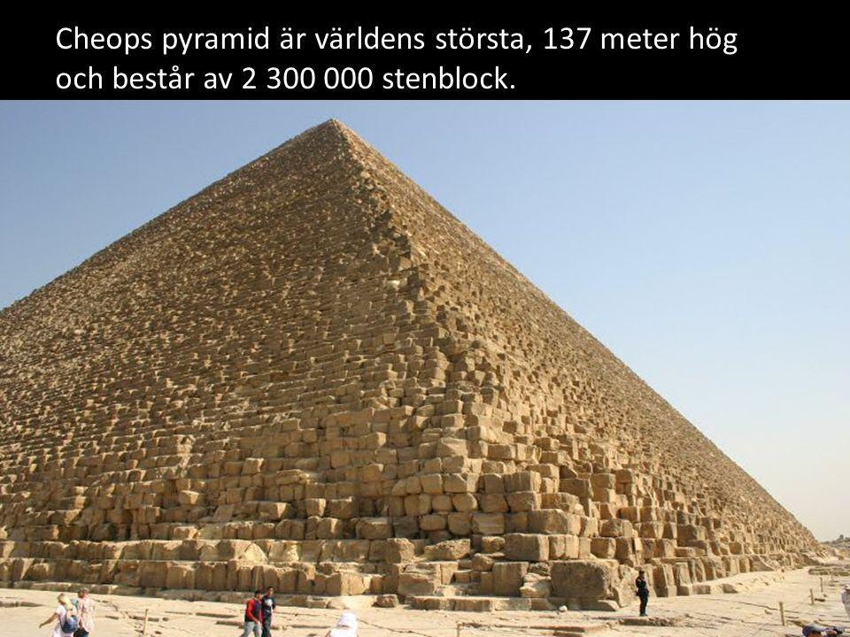 Cheops pyramid är världens största, 137 meter hög och består av 2 300 000 stenblock.