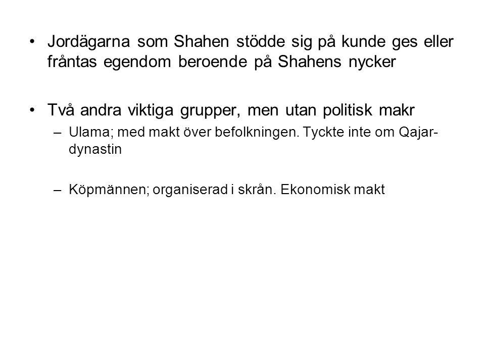 Jordägarna som Shahen stödde sig på kunde ges eller fråntas egendom beroende på Shahens nycker Två andra viktiga grupper, men utan politisk makr –Ulama; med makt över befolkningen.