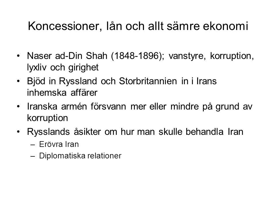 Koncessioner, lån och allt sämre ekonomi Naser ad-Din Shah (1848-1896); vanstyre, korruption, lyxliv och girighet Bjöd in Ryssland och Storbritannien in i Irans inhemska affärer Iranska armén försvann mer eller mindre på grund av korruption Rysslands åsikter om hur man skulle behandla Iran –Erövra Iran –Diplomatiska relationer