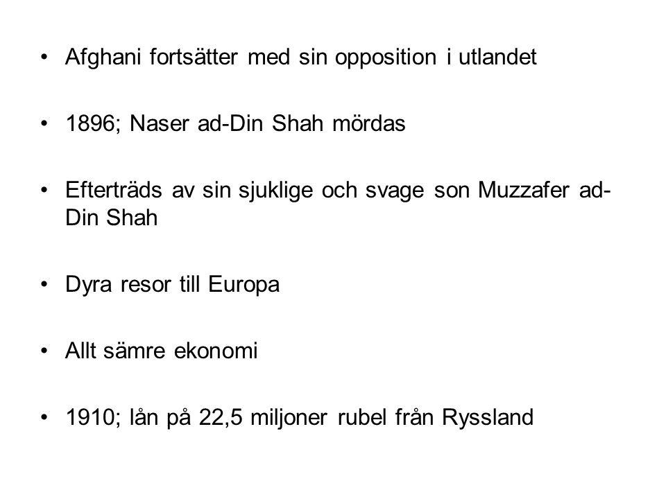 Afghani fortsätter med sin opposition i utlandet 1896; Naser ad-Din Shah mördas Efterträds av sin sjuklige och svage son Muzzafer ad- Din Shah Dyra resor till Europa Allt sämre ekonomi 1910; lån på 22,5 miljoner rubel från Ryssland