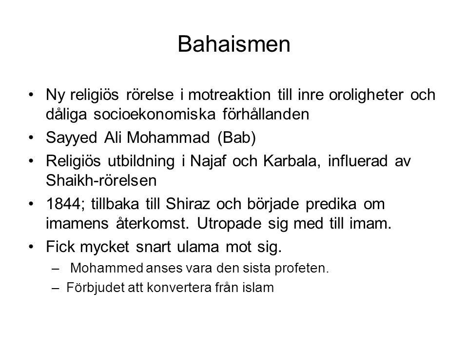 Bahaismen Ny religiös rörelse i motreaktion till inre oroligheter och dåliga socioekonomiska förhållanden Sayyed Ali Mohammad (Bab) Religiös utbildning i Najaf och Karbala, influerad av Shaikh-rörelsen 1844; tillbaka till Shiraz och började predika om imamens återkomst.