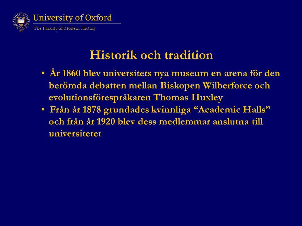 The Faculty of Modern History Historik och tradition År 1860 blev universitets nya museum en arena för den berömda debatten mellan Biskopen Wilberforce och evolutionsförespråkaren Thomas Huxley Från år 1878 grundades kvinnliga Academic Halls och från år 1920 blev dess medlemmar anslutna till universitetet