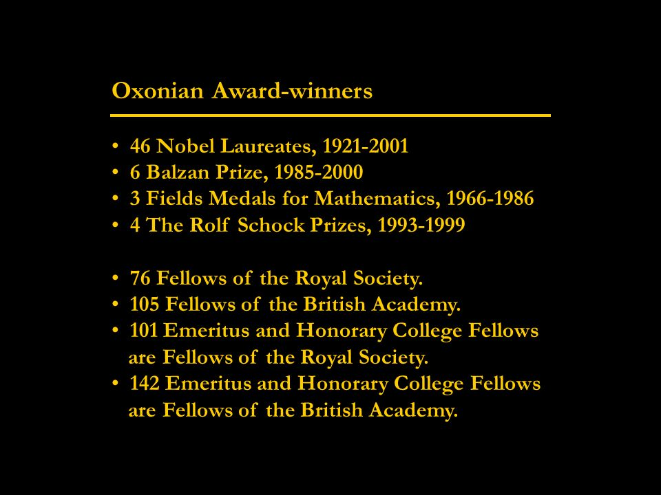 Oxonian Award-winners 46 Nobel Laureates, 1921-2001 6 Balzan Prize, 1985-2000 3 Fields Medals for Mathematics, 1966-1986 4 The Rolf Schock Prizes, 1993-1999 76 Fellows of the Royal Society.