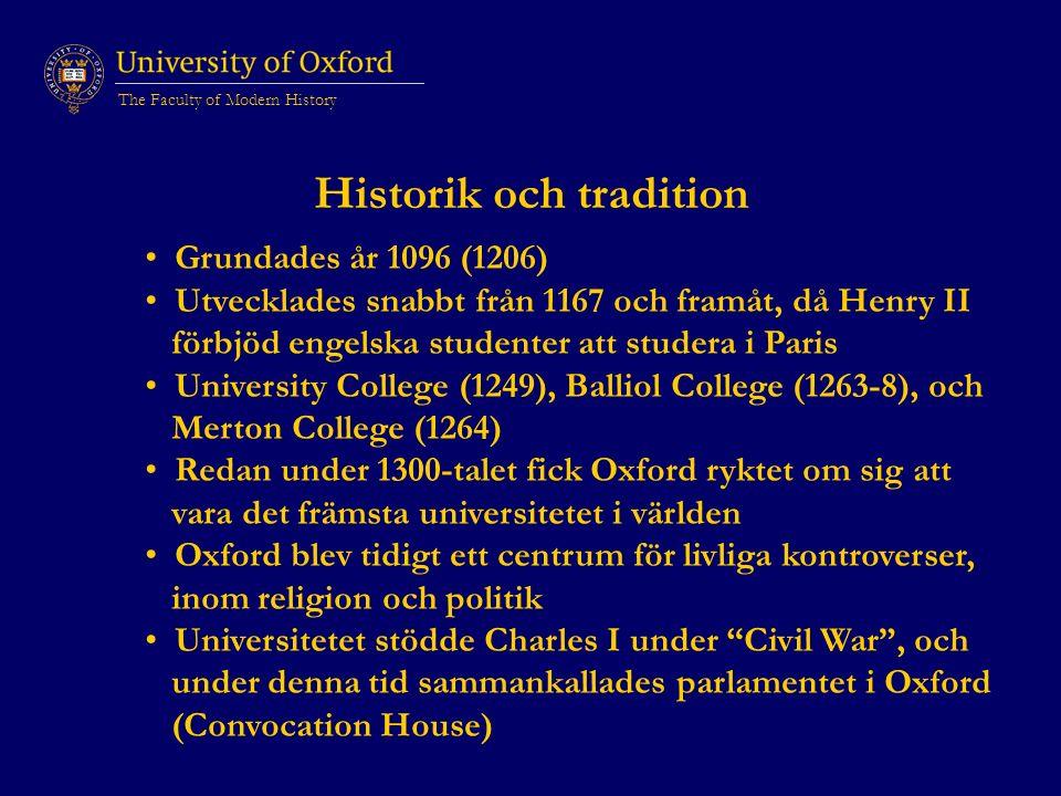 The Faculty of Modern History Historik och tradition Grundades år 1096 (1206) Utvecklades snabbt från 1167 och framåt, då Henry II förbjöd engelska studenter att studera i Paris University College (1249), Balliol College (1263-8), och Merton College (1264) Redan under 1300-talet fick Oxford ryktet om sig att vara det främsta universitetet i världen Oxford blev tidigt ett centrum för livliga kontroverser, inom religion och politik Universitetet stödde Charles I under Civil War , och under denna tid sammankallades parlamentet i Oxford (Convocation House)