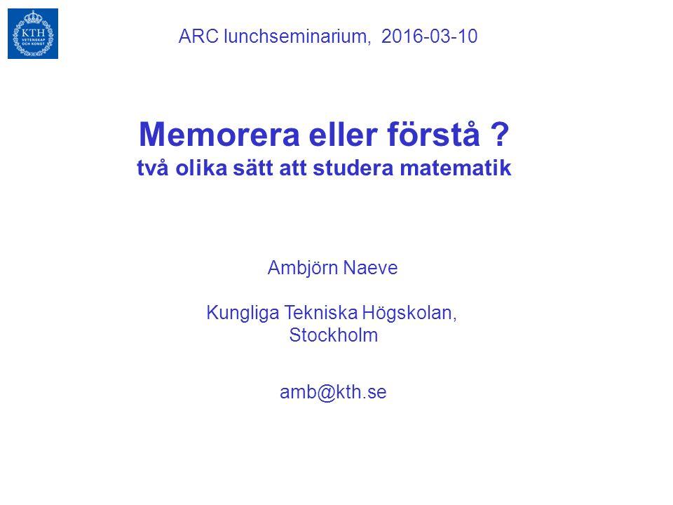 Memorera eller förstå ? två olika sätt att studera matematik Ambjörn Naeve Kungliga Tekniska Högskolan, Stockholm ARC lunchseminarium, 2016-03-10 amb@