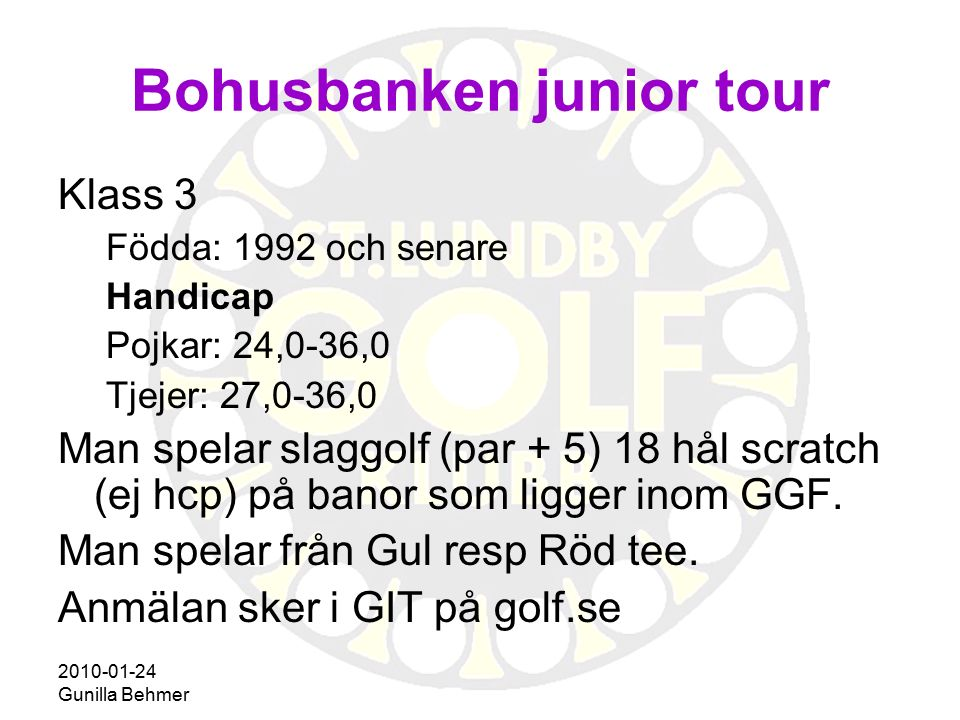2010-01-24 Gunilla Behmer Bohusbanken junior tour Klass 2 Födda: 1989 och senare Handicap Pojkar: 13,0-23,9 Tjejer: 19,0-26,9 Man spelar slagtävling (håla ut) 18 hål scratch på banor som ligger inom GGF.