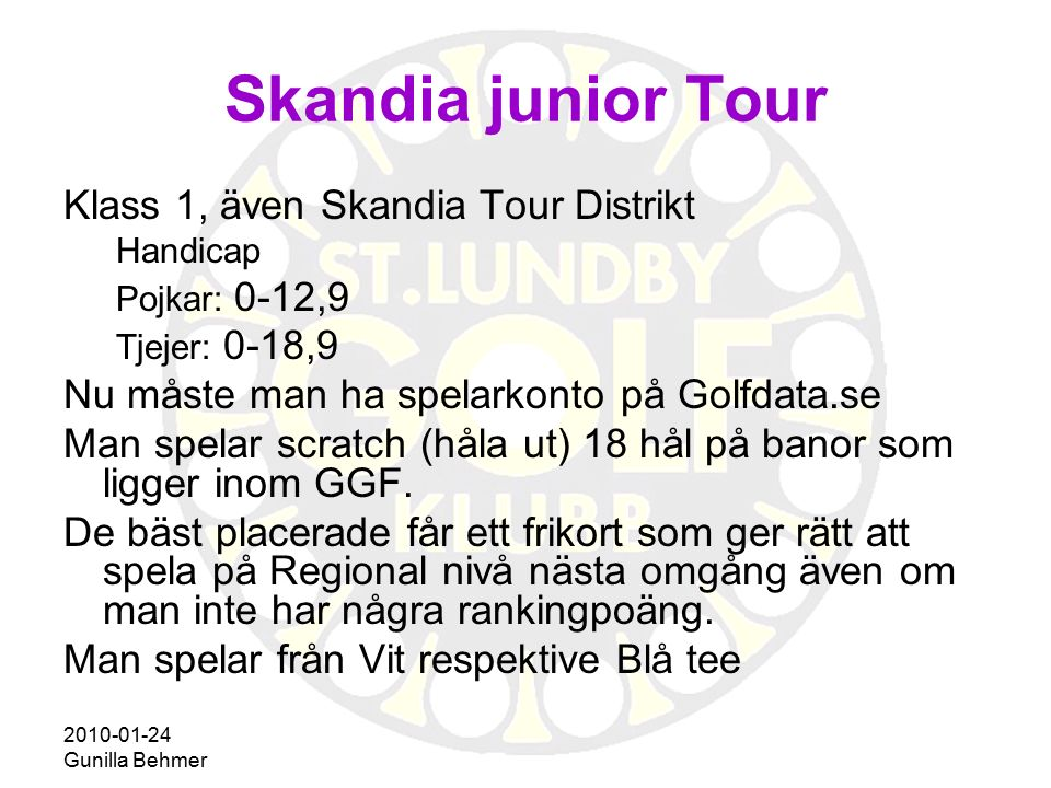 2010-01-24 Gunilla Behmer Skandia junior Tour Klass 1, även Skandia Tour Distrikt Handicap Pojkar: 0-12,9 Tjejer: 0-18,9 Nu måste man ha spelarkonto p